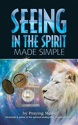 Seeing In The Spirit Made Simple by praying medic
